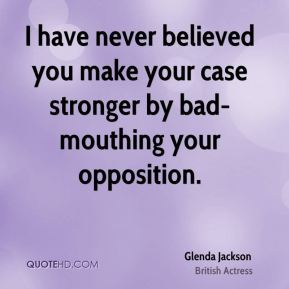 I have never believed you make your case stronger by bad-mouthing your opposition.