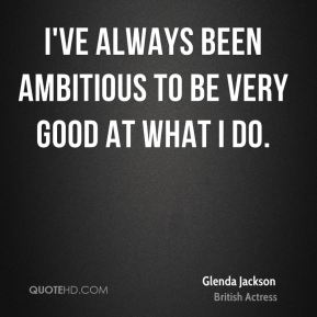 I've always been ambitious to be very good at what I do.