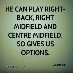 Graham Rix - He can play right-back, right midfield and centre midfield, so gives us options.