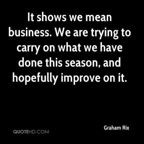 Graham Rix - It shows we mean business. We are trying to carry on what we have done this season, and hopefully improve on it.
