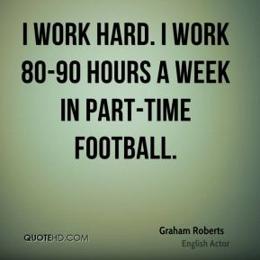 Graham Roberts - I work hard. I work 80-90 hours a week in part-time football.
