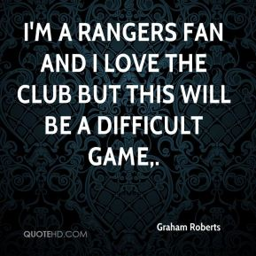 Graham Roberts - I'm a Rangers fan and I love the club but this will be a difficult game.