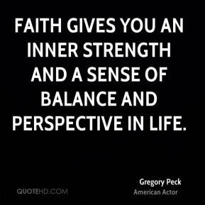 Gregory Peck - Faith gives you an inner strength and a sense of balance and perspective in life.
