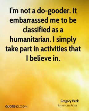 Gregory Peck - I'm not a do-gooder. It embarrassed me to be classified as a humanitarian. I simply take part in activities that I believe in.