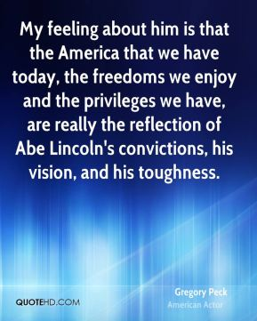 Gregory Peck - My feeling about him is that the America that we have today, the freedoms we enjoy and the privileges we have, are really the reflection of Abe Lincoln's convictions, his vision, and his toughness.