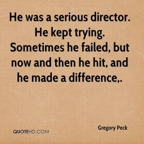 Gregory Peck - He was a serious director. He kept trying. Sometimes he failed, but now and then he hit, and he made a difference.