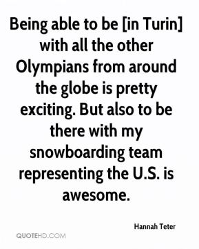 Being able to be [in Turin] with all the other Olympians from around the globe is pretty exciting. But also to be there with my snowboarding team representing the U.S. is awesome.