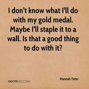 I don't know what I'll do with my gold medal. Maybe I'll staple it to a wall. Is that a good thing to do with it?