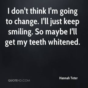 Hannah Teter - I don't think I'm going to change. I'll just keep smiling. So maybe I'll get my teeth whitened.