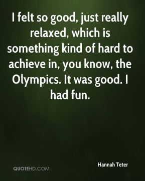 I felt so good, just really relaxed, which is something kind of hard to achieve in, you know, the Olympics. It was good. I had fun.