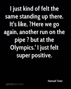 I just kind of felt the same standing up there. It's like, ?Here we go again, another run on the pipe ? but at the Olympics.' I just felt super positive.