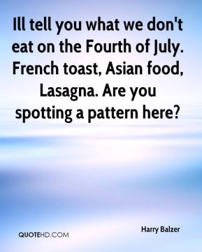 Harry Balzer - Ill tell you what we don't eat on the Fourth of July. French toast, Asian food, Lasagna. Are you spotting a pattern here?