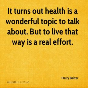 It turns out health is a wonderful topic to talk about. But to live that way is a real effort.