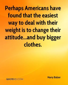 Harry Balzer - Perhaps Americans have found that the easiest way to deal with their weight is to change their attitude...and buy bigger clothes.