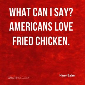 Harry Balzer - What can I say? Americans love fried chicken.
