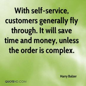 With self-service, customers generally fly through. It will save time and money, unless the order is complex.