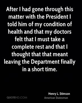 Henry L. Stimson - After I had gone through this matter with the President I told him of my condition of health and that my doctors felt that I must take a complete rest and that I thought that that meant leaving the Department finally in a short time.