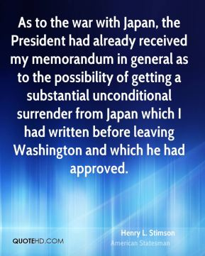 Henry L. Stimson - As to the war with Japan, the President had already received my memorandum in general as to the possibility of getting a substantial unconditional surrender from Japan which I had written before leaving Washington and which he had approved.