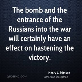 Henry L. Stimson - The bomb and the entrance of the Russians into the war will certainly have an effect on hastening the victory.