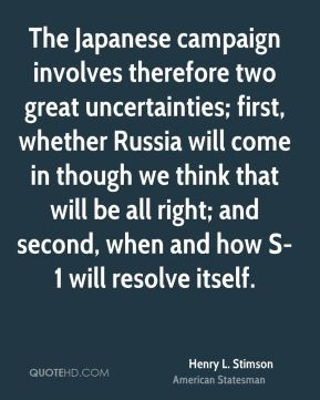 Henry L. Stimson - The Japanese campaign involves therefore two great uncertainties; first, whether Russia will come in though we think that will be all right; and second, when and how S-1 will resolve itself.