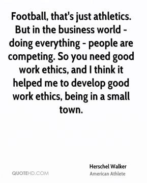 Herschel Walker - Football, that's just athletics. But in the business world - doing everything - people are competing. So you need good work ethics, and I think it helped me to develop good work ethics, being in a small town.
