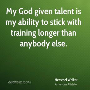 My God given talent is my ability to stick with training longer than anybody else.