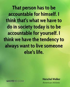 That person has to be accountable for himself. I think that's what we have to do in society today is to be accountable for yourself. I think we have the tendency to always want to live someone else's life.