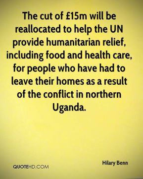 Hilary Benn - The cut of £15m will be reallocated to help the UN provide humanitarian relief, including food and health care, for people who have had to leave their homes as a result of the conflict in northern Uganda.