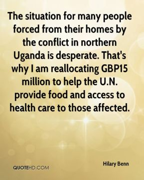 Hilary Benn - The situation for many people forced from their homes by the conflict in northern Uganda is desperate. That's why I am reallocating GBP15 million to help the U.N. provide food and access to health care to those affected.
