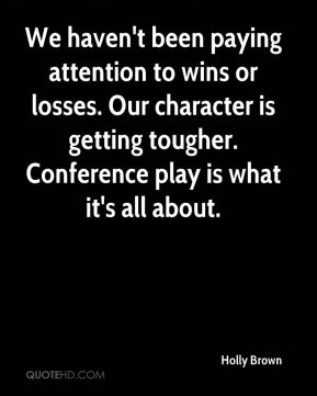 Holly Brown - We haven't been paying attention to wins or losses. Our character is getting tougher. Conference play is what it's all about.