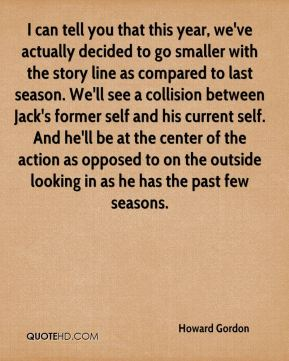 I can tell you that this year, we've actually decided to go smaller with the story line as compared to last season. We'll see a collision between Jack's former self and his current self. And he'll be at the center of the action as opposed to on the outside looking in as he has the past few seasons.