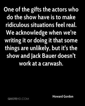 One of the gifts the actors who do the show have is to make ridiculous situations feel real. We acknowledge when we're writing it or doing it that some things are unlikely, but it's the show and Jack Bauer doesn't work at a carwash.
