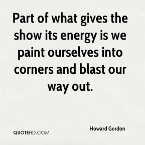 Part of what gives the show its energy is we paint ourselves into corners and blast our way out.