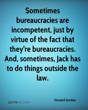 Sometimes bureaucracies are incompetent, just by virtue of the fact that they're bureaucracies. And, sometimes, Jack has to do things outside the law.