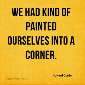 Howard Gordon - We had kind of painted ourselves into a corner.