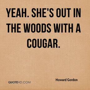 Howard Gordon - Yeah. She's out in the woods with a cougar.
