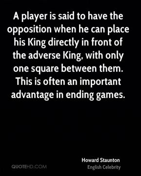 Howard Staunton - A player is said to have the opposition when he can place his King directly in front of the adverse King, with only one square between them. This is often an important advantage in ending games.