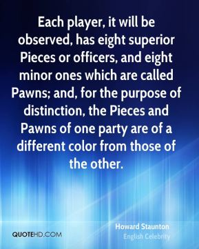 Each player, it will be observed, has eight superior Pieces or officers, and eight minor ones which are called Pawns; and, for the purpose of distinction, the Pieces and Pawns of one party are of a different color from those of the other.