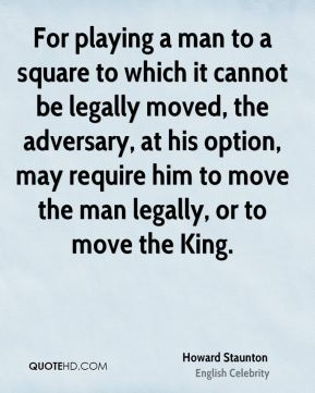 For playing a man to a square to which it cannot be legally moved, the adversary, at his option, may require him to move the man legally, or to move the King.