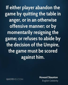 Howard Staunton - If either player abandon the game by quitting the table in anger, or in an otherwise offensive manner; or by momentarily resigning the game; or refuses to abide by the decision of the Umpire, the game must be scored against him.