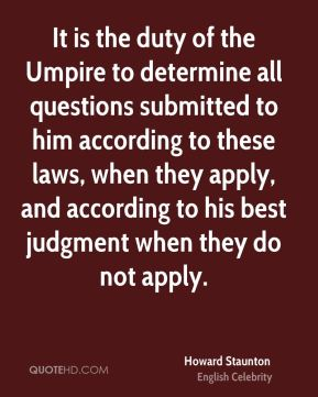 Howard Staunton - It is the duty of the Umpire to determine all questions submitted to him according to these laws, when they apply, and according to his best judgment when they do not apply.
