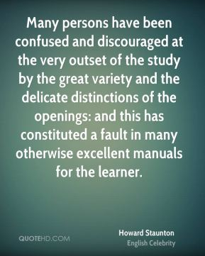 Howard Staunton - Many persons have been confused and discouraged at the very outset of the study by the great variety and the delicate distinctions of the openings: and this has constituted a fault in many otherwise excellent manuals for the learner.