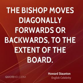 The Bishop moves diagonally forwards or backwards, to the extent of the Board.