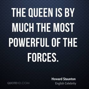 The Queen is by much the most powerful of the forces.