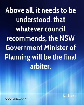 Ian Brown - Above all, it needs to be understood, that whatever council recommends, the NSW Government Minister of Planning will be the final arbiter.
