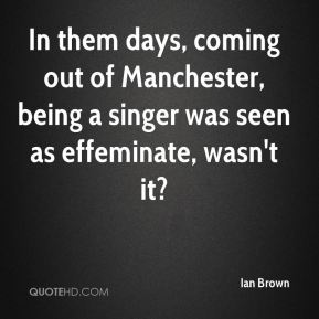 In them days, coming out of Manchester, being a singer was seen as effeminate, wasn't it?