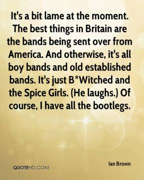 It's a bit lame at the moment. The best things in Britain are the bands being sent over from America. And otherwise, it's all boy bands and old established bands. It's just B*Witched and the Spice Girls. (He laughs.) Of course, I have all the bootlegs.