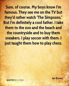 Sure, of course. My boys know I'm famous. They see me on the TV but they'd rather watch 'The Simpsons.' But I'm definitely a cool father. I take them to the zoo and the beach and the countryside and to buy them sneakers. I play soccer with them. I just taught them how to play chess.