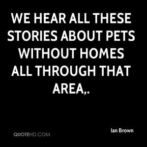 Ian Brown - We hear all these stories about pets without homes all through that area.