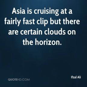 Ifzal Ali - Asia is cruising at a fairly fast clip but there are certain clouds on the horizon.